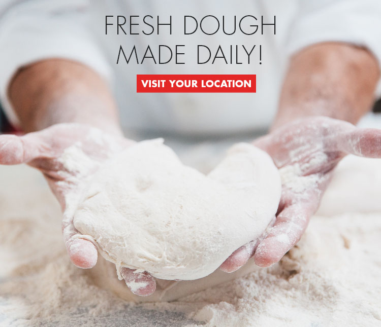 Fresh Dough Made Daily! Visit a Location